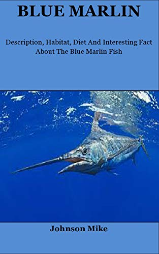 Blue Marlin: Description, Habitat, Diet and Interesting Fact About The Blue Marlin Fish (English Edition)